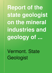 Report of the State Geologist on the Mineral Industries and Geology of Vermont: Volume 12