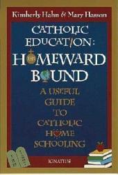 Catholic Education: Homeward Bound : a Useful Guide to Catholic Home Schooling