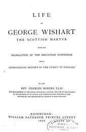 Life of George Wishart, the Scottish Martyr: With His Translation of the Helvetian Confession, and a Genealogical History of the Family of Wishart
