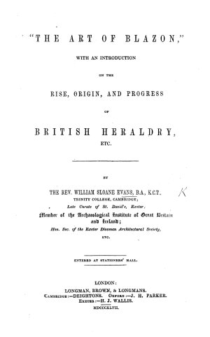 A Grammar of British Heraldry  consisting of    Blason    and    Marshalling     with an introduction on the rise  origin  and progress of symbols and ensigns  etc   With plates