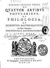 Gerardi Ioannis Vossii De quatuor artibus popularibus, de philologia et scientiis mathematicis, cui operi subjungitur chronologia mathematicorum libri tres
