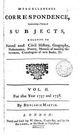 Miscellaneous Correspondence, Containing a Variety of Subjects, Relative to Natural and Civil History, Geography, Mathematics, Poetry, Memoirs of Monthly Occurrences, Catalogues of New Books, &c. ... By Benjamin Martin