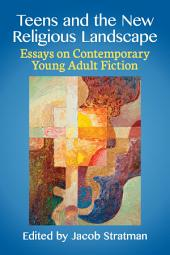 Teens and the New Religious Landscape: Essays on Contemporary Young Adult Fiction