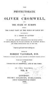 The Protectorate of Oliver Cromwell, and the State of Europe During the Early Part of the Reign of Louis XIV.: Illustrated in a Series of Letters Between Dr. John Pell, Resident Ambassador with the Swiss Cantons, Sir Samuel Morland, Sir William Lockhart, Mr. Secretary Thurloe, and Other Distinguished Men of the Time. Now First Published from the Originals. Ed. by Robert Vaughan ... With an Introd. on the Character of Cromwell, and of His Times, Volume 2