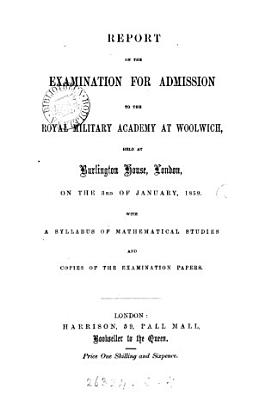 Report on the examination for admission to the Royal military academy at Woolwich  With a syllabus of mathematical studies and copies of the examination papers PDF