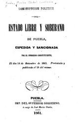 Constitución politica del estado libre y soberano de Puebla, espedida y sancionada por el Congreso constituyente, el día 14 de setiembre de 1861: Protestada y publicada el 18 del mismo