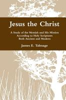 Jesus the Christ  A Study of the Messiah and His Mission According to Holy Scriptures Both Ancient and Modern PDF