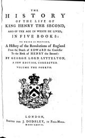 The History of the Life of King Henry the Second, and of the Age in which He Lived: In Five Books ; to which is Prefixed, a History of the Revolutions of England from the Death of Edward the Confessor to the Birth of Henry the Second, Volume 4