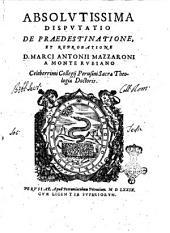 Absolutissima disputatio de praedestinatione, et reprobatione D. Marci Antonii Mazzaroni a Monte Rubiano ..