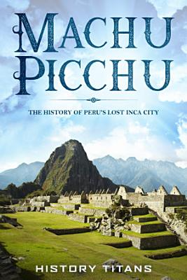 MACHU PICCHU  The History of Peru s Lost Inca City