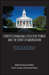 Constitutionalism, Executive Power, and the Spirit of Moderation: Murray P. Dry and the Nexus of Liberal Education and Politics