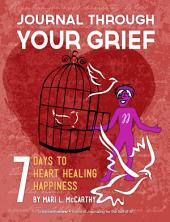 Journal Through Your Grief: 7 Days to Heart Healing Happiness