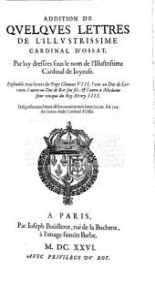 Addition de quelques lettres de Cardinal d'Ossat par luy dressées sous le nom de l'illustrissime Cardinal de Joyeuse. Ensemble trois lettres du Pape Clément VIII, l'une au duc de Lorraine, l'autre au duc de Bar son fils, et l'autre à Madame, soeur unique du roy Henry IIII