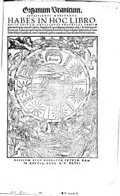Organum Uranicum: Habes In Hoc Libro Amice Lector, Explicatas Theoricas Omnium planetaru[m], atq[ue] eorunde[m] varios, singulos & quotidianos ad annos usq[ue] & ultra expressos motus, Lunae quoq[ue] in lumine crescentis, senesce[n]tis & per eclipsim deficientis, & item Solis deliquiu[m] patientis, omne[s] varietate[s] quibus omniubs comodi adiecti sunt canones