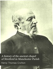 A History of the Ancient Chapel of Stretford in Manchester Parish: Including Sketches of the Township of Stretford. Together with Notices of Local Families and Persons, Volume 1