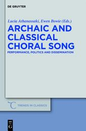 Archaic and Classical Choral Song: Performance, Politics and Dissemination