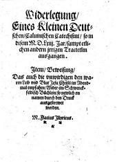 Widerlegung Eines Kleinen deutschen Calvninischen Catechismi ... Wider ein Schwenkfeldisch Büchlein (etc.)