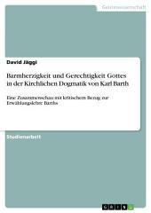 Barmherzigkeit und Gerechtigkeit Gottes in der Kirchlichen Dogmatik von Karl Barth: Eine Zusammenschau mit kritischem Bezug zur Erwählungslehre Barths