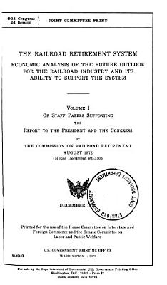 The Railroad Retirement System; Economic Analysis of the Future Outlook for the Railroad Industry and Its Ability to Support the System ... Volume 1-3. 92-2, December 1972