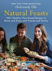 Natural Feasts: 100+ Healthy, Plant-Based Recipes to Share and Enjoy with Friends and Family