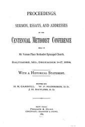 Proceedings, Sermon, Essays, and Addresses of the Centennial Methodist Conference Held in Mt. Vernon Place Methodist Episcopal Church, Baltimore, Md., December 9-17, 1884: With a Historical Statement
