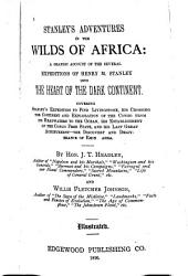 Stanley's Adventures in the Wilds of Africa: A Graphic Account of the Several Expeditions of Henry M. Stanley Into the Heart of the Dark Continent. Covering Stanley's Expedition to Find Livingstone, His Crossing the Continent and Exploration of the Congo from Its Headwaters to the Ocean, His Establishment of the Congo Free State, and His Last Great Achievement--the Discovery and Deliverance of Emin [P]asha