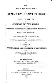 The Law and Practice of Summary Convictions on Penal Statutes by Justices of the Peace: Including Proceedings Preliminary & Subsequent to Convictions, and on Appeal and Removal: Also, the Responsibility and Indemnity of Convicting Magistrates and Their Officers. With an Appendix of Practical Forms and Precedents of Convictions