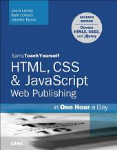 HTML, CSS & JavaScript Web Publishing in One Hour a Day, Sams Teach Yourself: Covering HTML5, CSS3, and jQuery, Edition 7