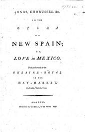 Songs, choruses,&c. in the Opera of New Spain, or Love in Mexico, etc. [By J. Scawen.]