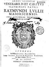 Arbor scientiae venerabilis et caelitus illuminati patris Raymondi Lullii majoricensis, opus nuperrime recognitum, revisum et correctum