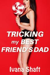 Tricking My Best Friend's Dad (Older Man/Virgin Younger Woman Erotica)