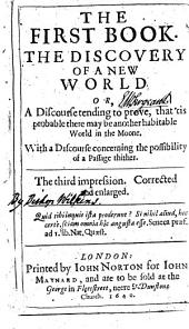 The Discovery of a New World, Or, A Discourse Tending to Prove, that 'tis Probable There May be Another Habitable World in the Moone: With a Discourse Concerning the Possibility of a Passage Thither