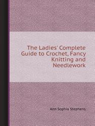 The Ladies  Complete Guide to Crochet  Fancy Knitting and Needlework PDF