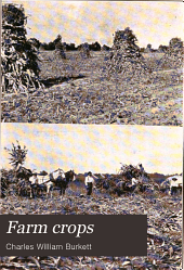 Farm Crops: A Practical Treatise on the Growing of American Field Crops: Containing Brief and Popular Advice on the Seeding, Cultivating, Handling and Marketing of Farm Crops, and on the Management of Lands for the Largest Returns