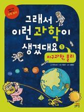 그래서 이런 과학이 생겼대요1-지구과학,물리: 이야기로 배우는 과학 원리