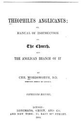 Theophilus Anglicanus: Or, Manual of Instruction Concerning the Church, and the Anglican Branch of it