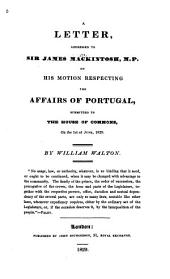 A Letter, Addressed to Sir James Mackintosh: On His Motion Respecting the Affairs of Portugal, Submitted to the House of Commons, on the 1st of June, 1829