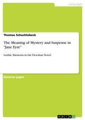 "The Meaning of Mystery and Suspense in ""Jane Eyre"": Gothic Elements in the Victorian Novel"