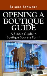How to Open a Boutique  The Simple Guide to Boutique Success Volume 2  The definitive step by step How to Open a Boutique Guide PDF