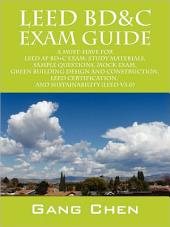 Leed BDamp;C Exam Guide: A Must-Have for the Leed Ap BD+C Exam: Study Materials, Sample Questions, Mock Exam, Green Building Design and Construction, Leed Certification, and S