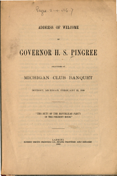 "Address of Welcome of Governor H.S. Pingree Delivered at Michigan Club Banquet, Detroit, Michigan, February 22, 1899: ""The Duty of the Republican Party in the Present Hour."""