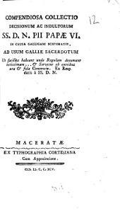Compendiosa collectio decisionum ac indultorum SS. D.N. Pii Papae VI. in causa galligani schismatis. Ad usum Galliae sacerdotum