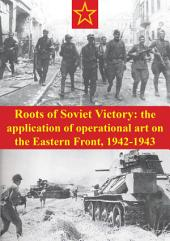 Roots Of Soviet Victory: The Application Of Operational Art On The Eastern Front, 1942-1943