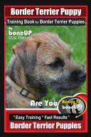 Border Terrier Puppy Training Book for Border Terrier Puppies, By BoneUP DOG Training, Are You Ready to Bone Up? Easy Training * Fast Results, Border Terrier Puppies