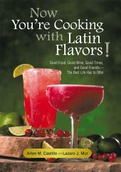 Now You're Cooking with Latin Flavors!: Good Food, Good Wine, Good Times, and Good Friends—The Best Life Has to Offer