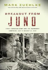 Breakout from Juno: First Canadian Army and the Normandy Campaign, July 4 August 21, 1944
