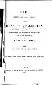 Life, military and civil, of the Duke of Wellington: digested from the materials of W.H. Maxwell, and in part re-written by an old soldier with some account of his public funeral
