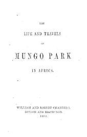"The Life and Travels of Mungo Park in Africa. [The ""Travels in the Interior Districts of Africa,"" with an Account of the Progress of African Discovery from His Death Till the Present Time.]"