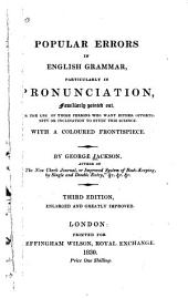 Popular Errors in English Grammar, Particularly in Pronunciation, Familiarly Pointed Out: For the Use of Those Persons who Want Either Opportunity Or Inclination to Study this Science