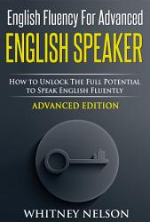 English Fluency For Advanced English Speaker  How To Unlock The Full Potential To Speak English Fluently PDF
